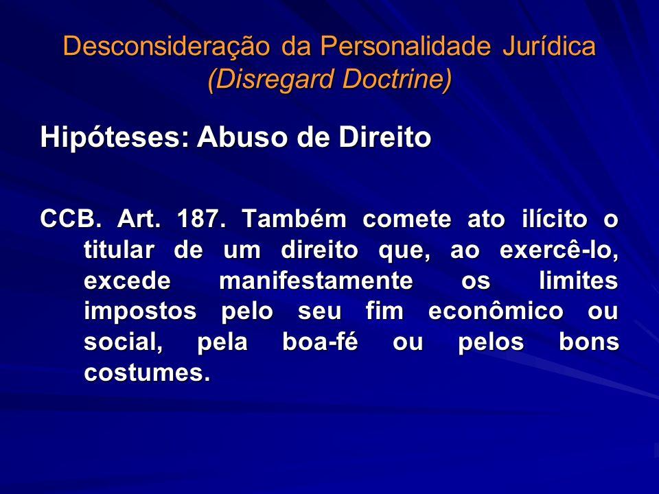 Desconsideração da Personalidade Jurídica (Disregard Doctrine) Hipóteses: Abuso de Direito CCB. Art. 187. Também comete ato ilícito o titular de um di