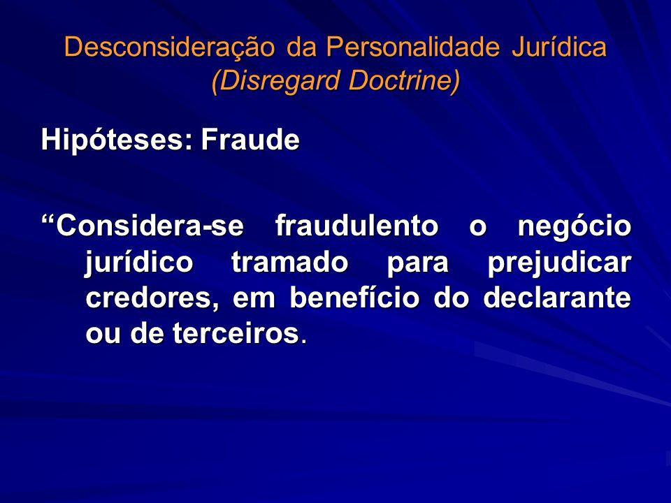 Desconsideração da Personalidade Jurídica (Disregard Doctrine) Hipóteses: Fraude Considera-se fraudulento o negócio jurídico tramado para prejudicar c