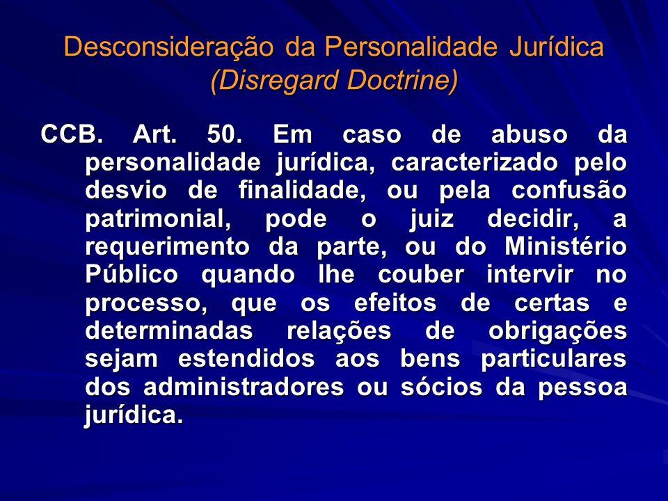 Desconsideração da Personalidade Jurídica (Disregard Doctrine) CCB. Art. 50. Em caso de abuso da personalidade jurídica, caracterizado pelo desvio de