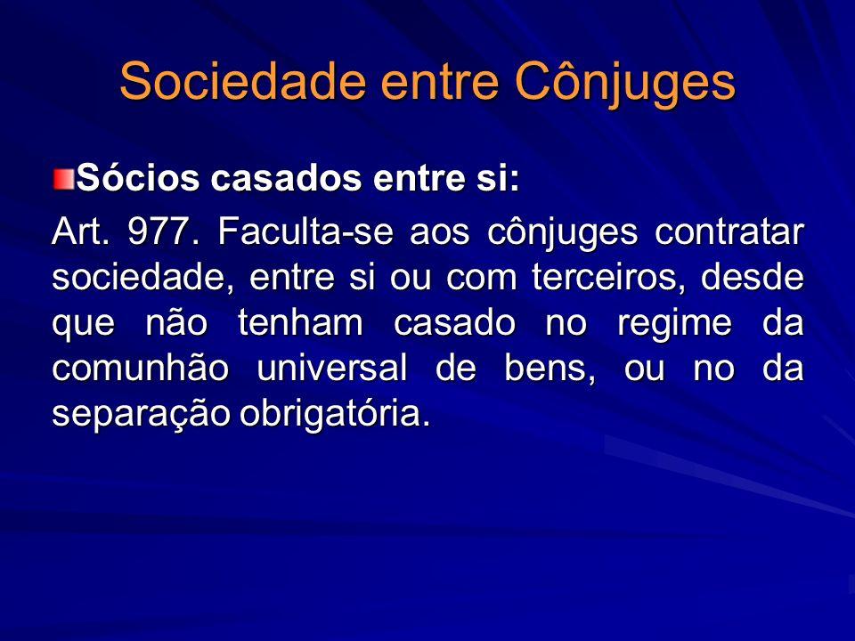 Sociedade entre Cônjuges Sócios casados entre si: Art. 977. Faculta-se aos cônjuges contratar sociedade, entre si ou com terceiros, desde que não tenh