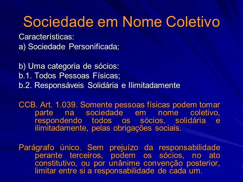 Sociedade em Nome Coletivo Características: a) Sociedade Personificada; b) Uma categoria de sócios: b.1. Todos Pessoas Físicas; b.2. Responsáveis Soli