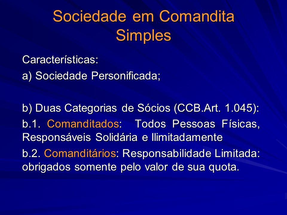 Sociedade em Comandita Simples Características: a) Sociedade Personificada; b) Duas Categorias de Sócios (CCB.Art. 1.045): b.1. Comanditados: Todos Pe