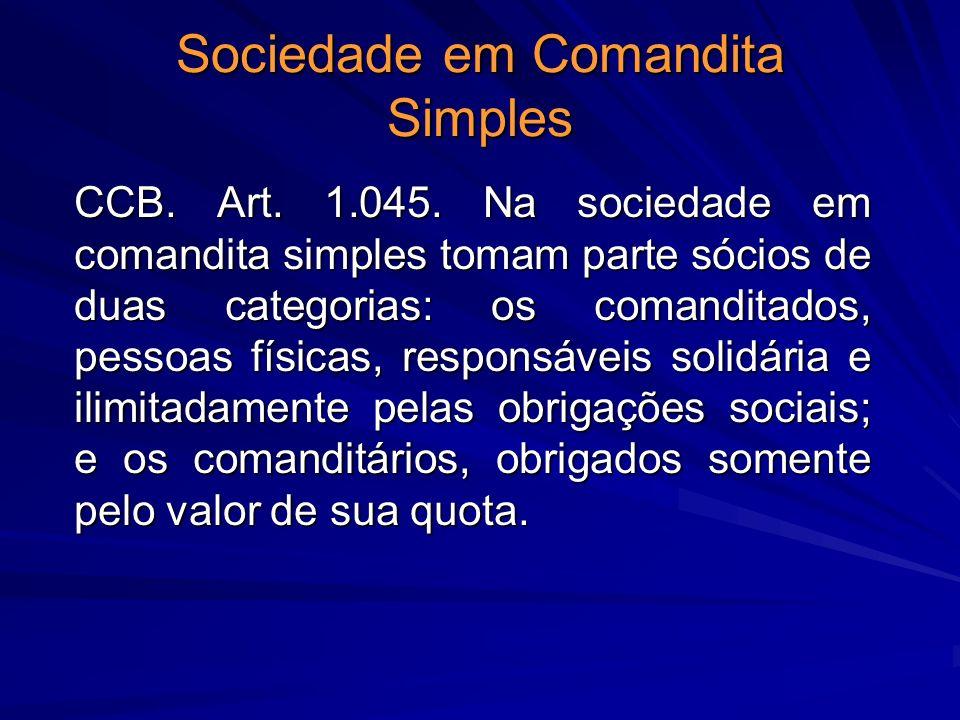 Sociedade em Comandita Simples CCB. Art. 1.045. Na sociedade em comandita simples tomam parte sócios de duas categorias: os comanditados, pessoas físi