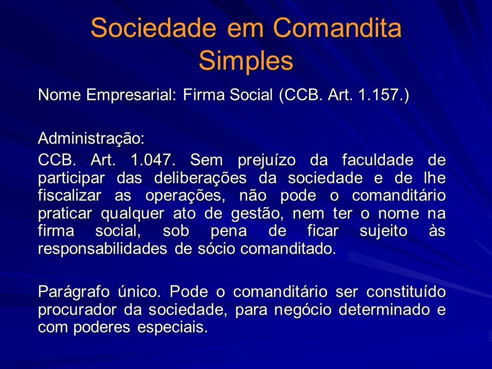 Sociedade em Comandita Simples Nome Empresarial: Firma Social (CCB. Art. 1.157.) Administração: CCB. Art. 1.047. Sem prejuízo da faculdade de particip