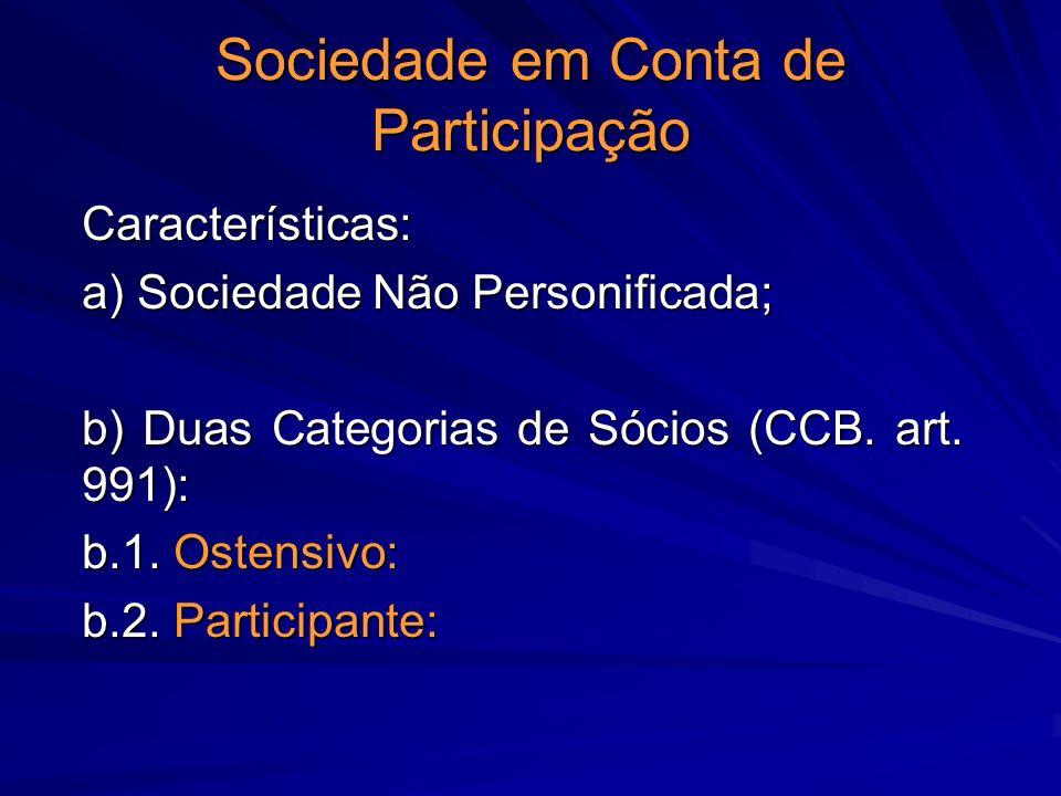 Sociedade em Conta de Participação Características: a) Sociedade Não Personificada; b) Duas Categorias de Sócios (CCB. art. 991): b.1. Ostensivo: b.2.