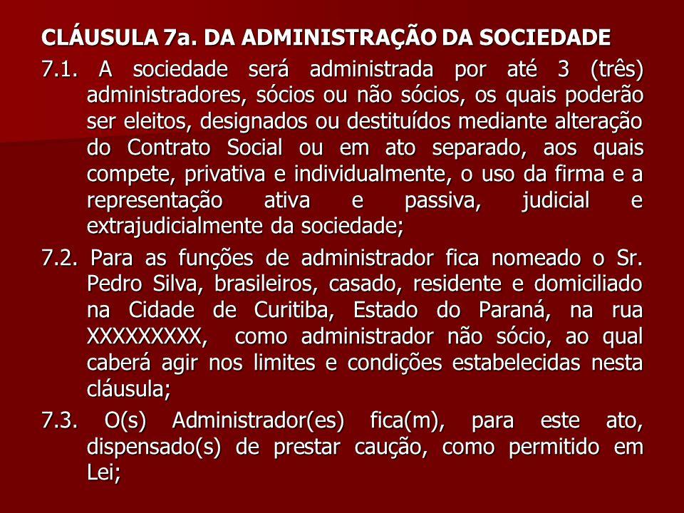 CLÁUSULA 7a. DA ADMINISTRAÇÃO DA SOCIEDADE 7.1. A sociedade será administrada por até 3 (três) administradores, sócios ou não sócios, os quais poderão