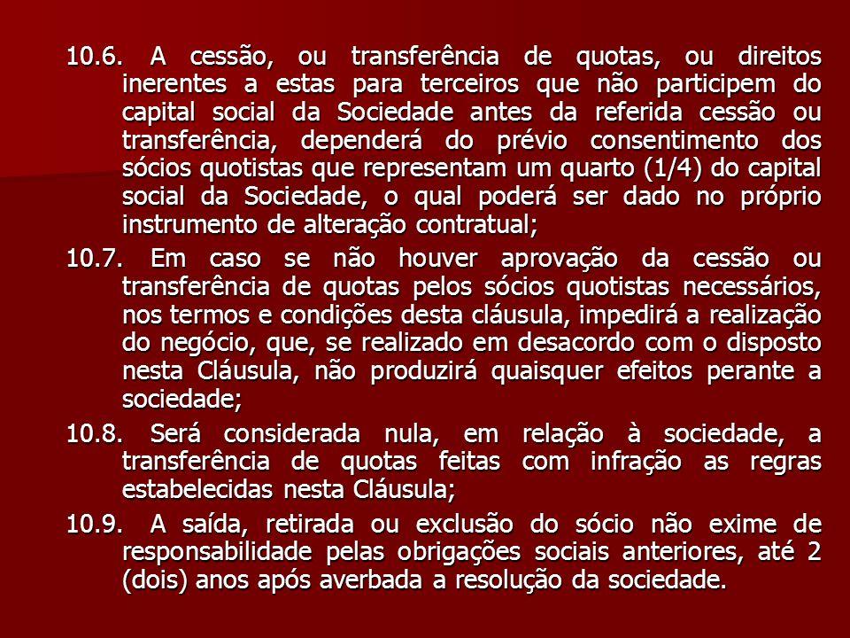 10.6.A cessão, ou transferência de quotas, ou direitos inerentes a estas para terceiros que não participem do capital social da Sociedade antes da ref