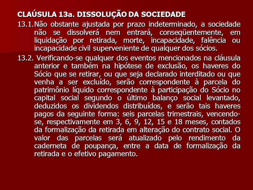 CLAÚSULA 13a. DISSOLUÇÃO DA SOCIEDADE 13.1.Não obstante ajustada por prazo indeterminado, a sociedade não se dissolverá nem entrará, conseqüentemente,