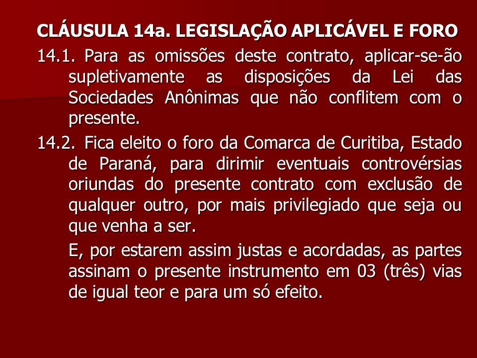 CLÁUSULA 14a. LEGISLAÇÃO APLICÁVEL E FORO 14.1.Para as omissões deste contrato, aplicar-se-ão supletivamente as disposições da Lei das Sociedades Anôn