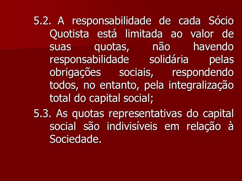 5.2.A responsabilidade de cada Sócio Quotista está limitada ao valor de suas quotas, não havendo responsabilidade solidária pelas obrigações sociais,