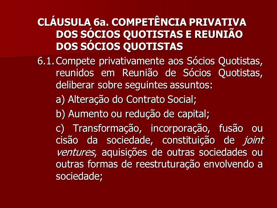 CLÁUSULA 6a. COMPETÊNCIA PRIVATIVA DOS SÓCIOS QUOTISTAS E REUNIÃO DOS SÓCIOS QUOTISTAS 6.1.Compete privativamente aos Sócios Quotistas, reunidos em Re