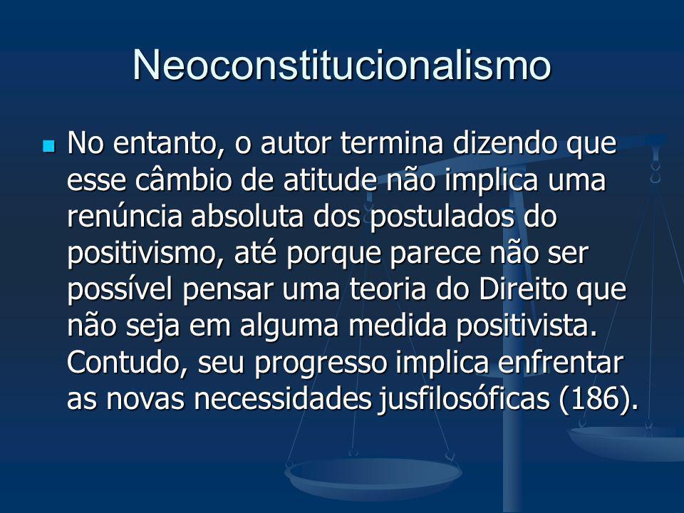 Neoconstitucionalismo No entanto, o autor termina dizendo que esse câmbio de atitude não implica uma renúncia absoluta dos postulados do positivismo,