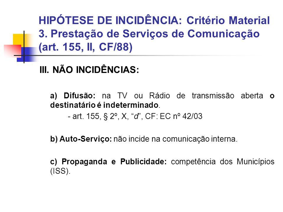 HIPÓTESE DE INCIDÊNCIA: Critério Material 3. Prestação de Serviços de Comunicação (art. 155, II, CF/88) III. NÃO INCIDÊNCIAS: a) Difusão: na TV ou Rád