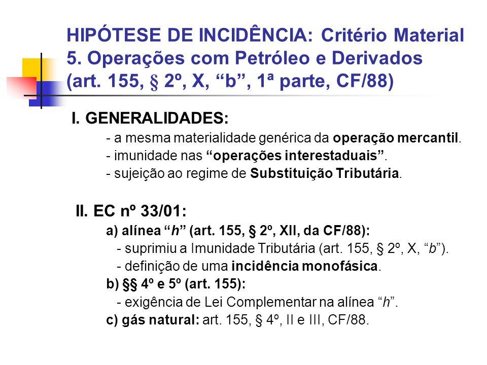 HIPÓTESE DE INCIDÊNCIA: Critério Material 5. Operações com Petróleo e Derivados (art. 155, § 2º, X, b, 1ª parte, CF/88) I. GENERALIDADES: - a mesma ma