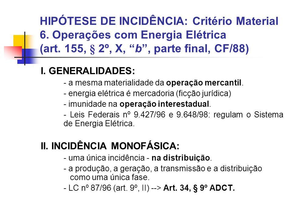 HIPÓTESE DE INCIDÊNCIA: Critério Material 6. Operações com Energia Elétrica (art. 155, § 2º, X, b, parte final, CF/88) I. GENERALIDADES: - a mesma mat
