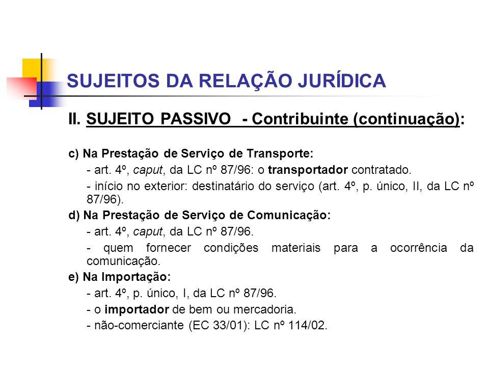 SUJEITOS DA RELAÇÃO JURÍDICA II. SUJEITO PASSIVO - Contribuinte (continuação): c) Na Prestação de Serviço de Transporte: - art. 4º, caput, da LC nº 87