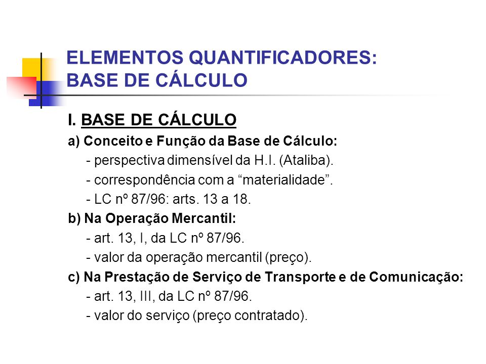 ELEMENTOS QUANTIFICADORES: BASE DE CÁLCULO I. BASE DE CÁLCULO a) Conceito e Função da Base de Cálculo: - perspectiva dimensível da H.I. (Ataliba). - c