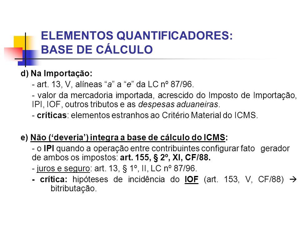 ELEMENTOS QUANTIFICADORES: BASE DE CÁLCULO d) Na Importação: - art. 13, V, alíneas a a e da LC nº 87/96. - valor da mercadoria importada, acrescido do