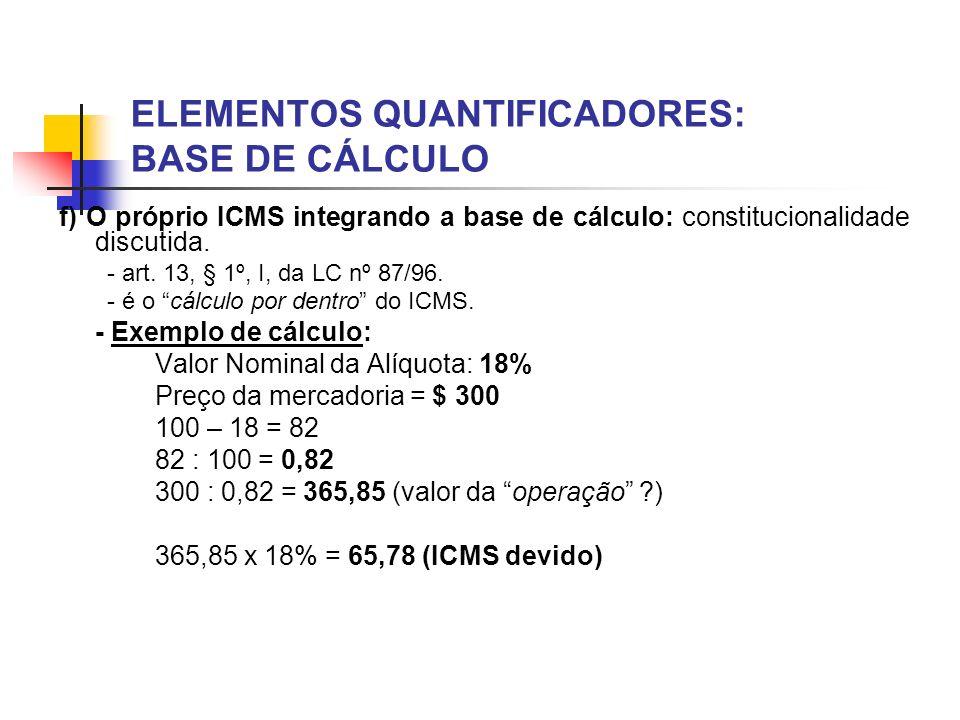 ELEMENTOS QUANTIFICADORES: BASE DE CÁLCULO f) O próprio ICMS integrando a base de cálculo: constitucionalidade discutida. - art. 13, § 1º, I, da LC nº