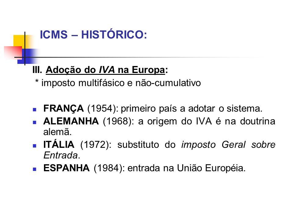ICMS – HISTÓRICO: III. Adoção do IVA na Europa: * imposto multifásico e não-cumulativo FRANÇA (1954): primeiro país a adotar o sistema. ALEMANHA (1968