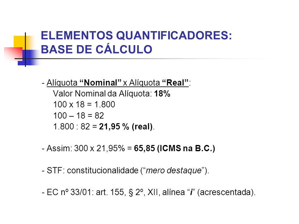 ELEMENTOS QUANTIFICADORES: BASE DE CÁLCULO - Alíquota Nominal x Alíquota Real: Valor Nominal da Alíquota: 18% 100 x 18 = 1.800 100 – 18 = 82 1.800 : 8