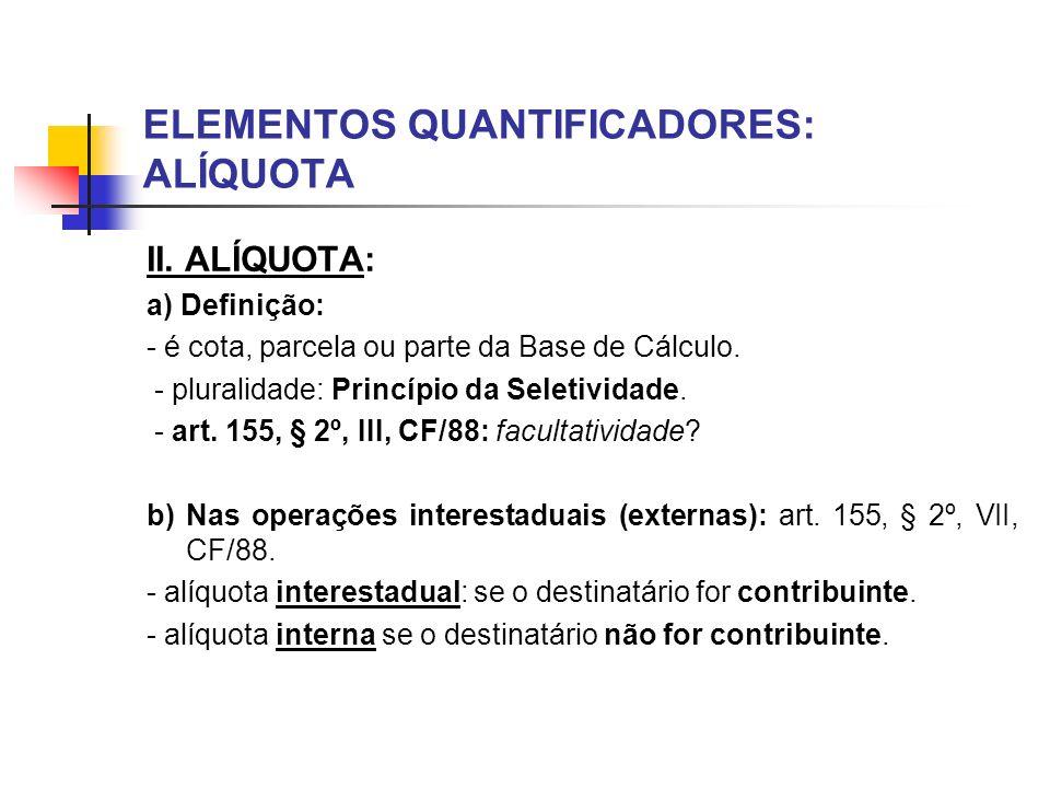 ELEMENTOS QUANTIFICADORES: ALÍQUOTA II. ALÍQUOTA: a) Definição: - é cota, parcela ou parte da Base de Cálculo. - pluralidade: Princípio da Seletividad
