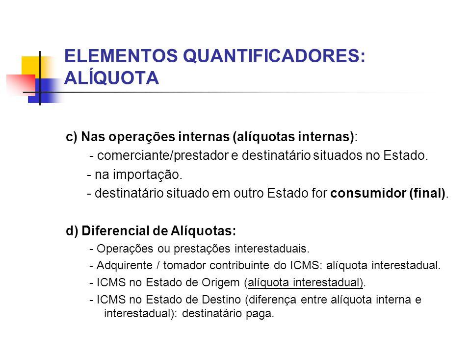 ELEMENTOS QUANTIFICADORES: ALÍQUOTA c) Nas operações internas (alíquotas internas): - comerciante/prestador e destinatário situados no Estado. - na im