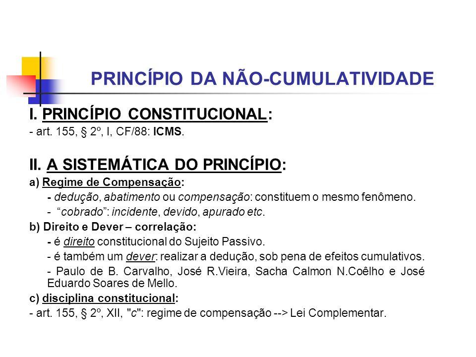 PRINCÍPIO DA NÃO-CUMULATIVIDADE I. PRINCÍPIO CONSTITUCIONAL: - art. 155, § 2º, I, CF/88: ICMS. II. A SISTEMÁTICA DO PRINCÍPIO: a) Regime de Compensaçã
