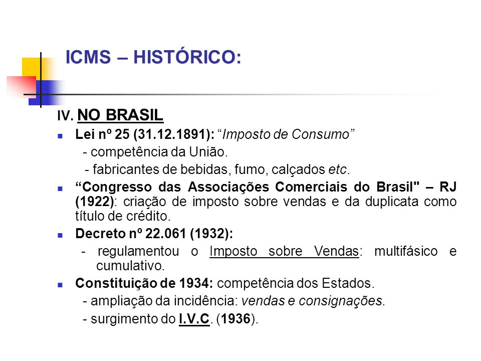 ICMS – HISTÓRICO: IV. NO BRASIL Lei nº 25 (31.12.1891): Imposto de Consumo - competência da União. - fabricantes de bebidas, fumo, calçados etc. Congr