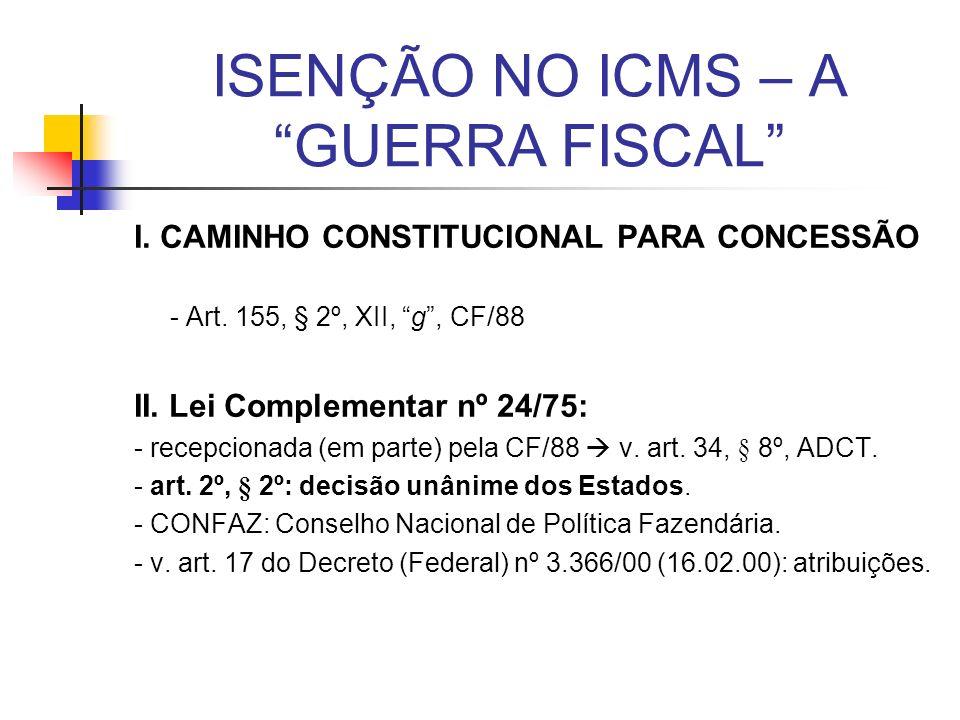 ISENÇÃO NO ICMS – A GUERRA FISCAL I. CAMINHO CONSTITUCIONAL PARA CONCESSÃO - Art. 155, § 2º, XII, g, CF/88 II. Lei Complementar nº 24/75: - recepciona