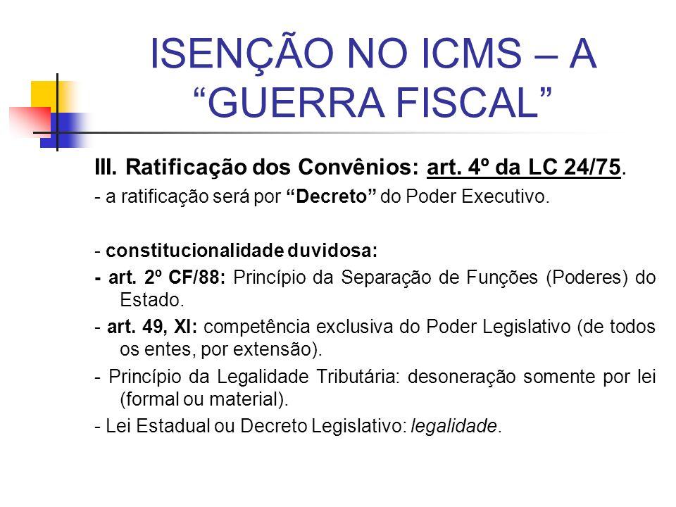 ISENÇÃO NO ICMS – A GUERRA FISCAL III. Ratificação dos Convênios: art. 4º da LC 24/75. - a ratificação será por Decreto do Poder Executivo. - constitu