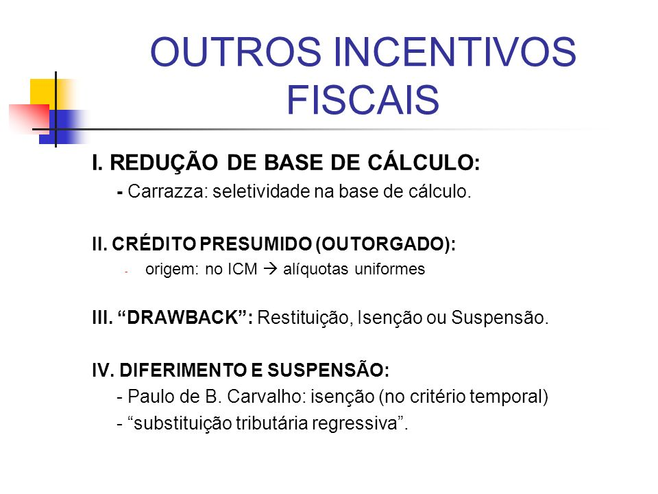 OUTROS INCENTIVOS FISCAIS I. REDUÇÃO DE BASE DE CÁLCULO: - Carrazza: seletividade na base de cálculo. II. CRÉDITO PRESUMIDO (OUTORGADO): - origem: no