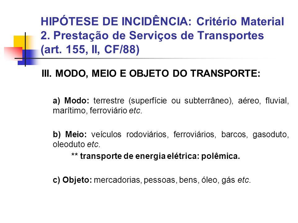 HIPÓTESE DE INCIDÊNCIA: Critério Material 2. Prestação de Serviços de Transportes (art. 155, II, CF/88) III. MODO, MEIO E OBJETO DO TRANSPORTE: a) Mod
