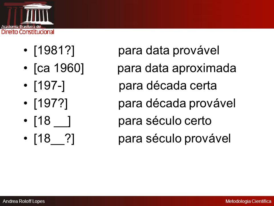 Andrea Roloff LopesMetodologia Científica Indica-se o ano da produção em algarismos arábicos, sem espaçamento ou pontuação. Não sendo possível determi