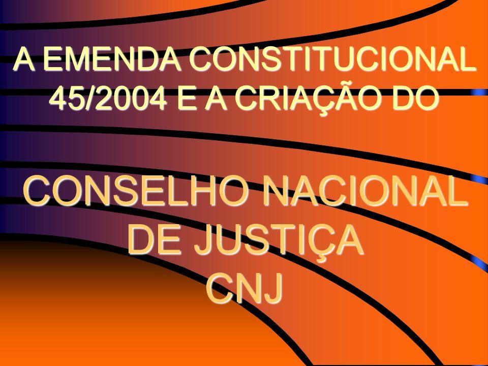 A EMENDA CONSTITUCIONAL 45/2004 E A CRIAÇÃO DO CONSELHO NACIONAL DE JUSTIÇA CNJ