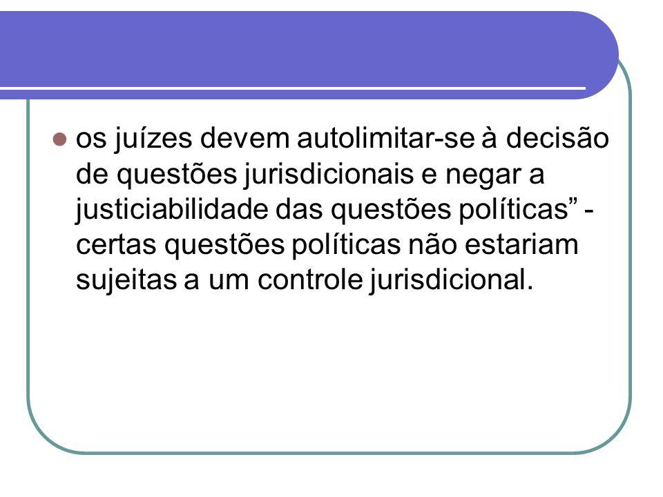 os juízes devem autolimitar-se à decisão de questões jurisdicionais e negar a justiciabilidade das questões políticas - certas questões políticas não