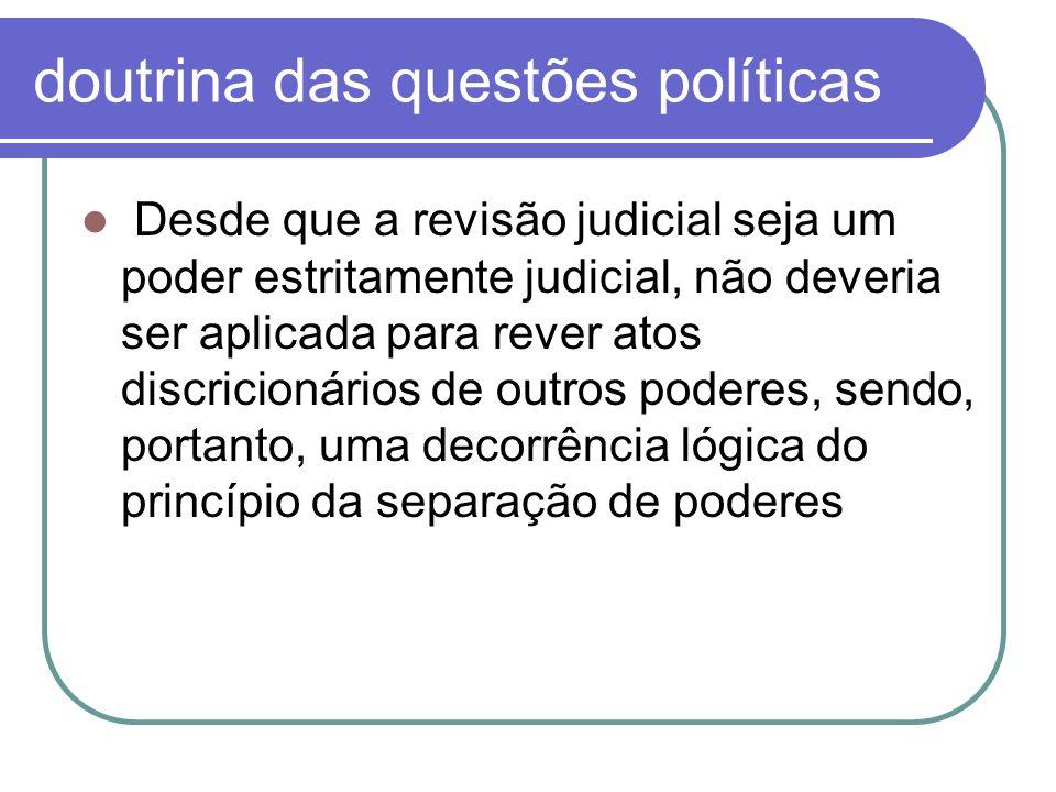 doutrina das questões políticas Desde que a revisão judicial seja um poder estritamente judicial, não deveria ser aplicada para rever atos discricioná