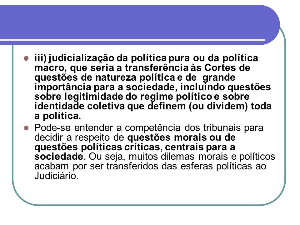 iii) judicialização da política pura ou da política macro, que seria a transferência às Cortes de questões de natureza política e de grande importânci