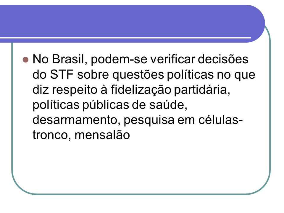 No Brasil, podem-se verificar decisões do STF sobre questões políticas no que diz respeito à fidelização partidária, políticas públicas de saúde, desa