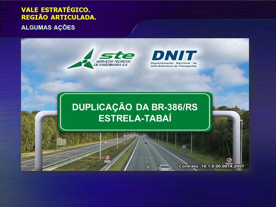 VALE ESTRATÉGICO. ALGUMAS AÇÕES REGIÃO ARTICULADA. DUPLICAÇÃO DA BR-386/RS ESTRELA-TABAÍ