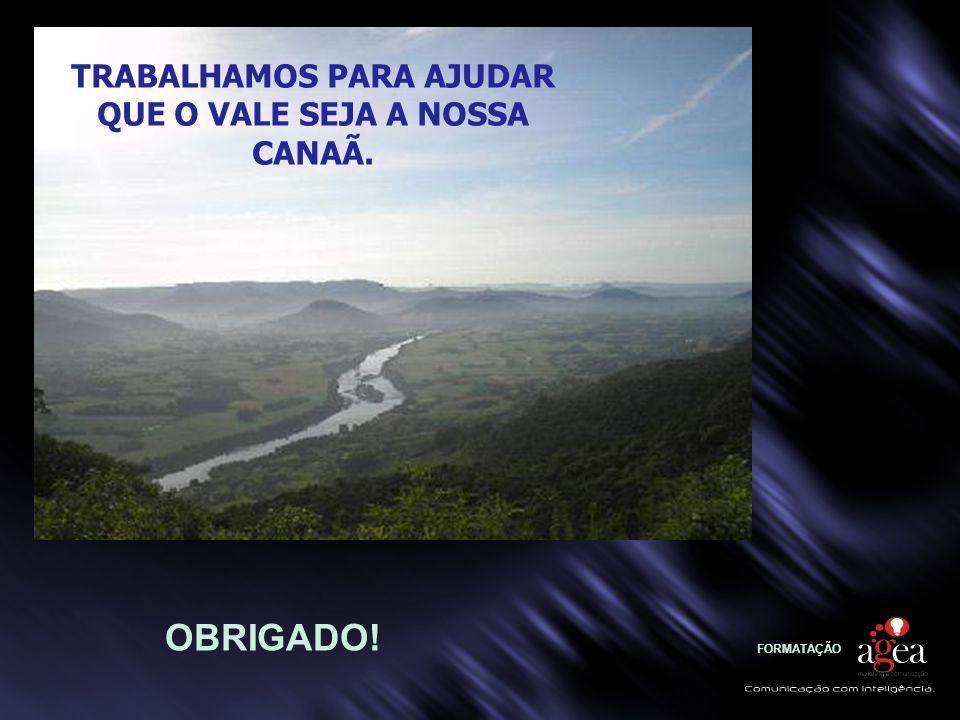 FORMATAÇÃO OBRIGADO! TRABALHAMOS PARA AJUDAR QUE O VALE SEJA A NOSSA CANAÃ.