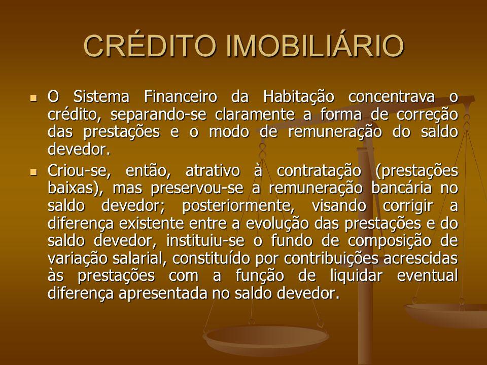 CRÉDITO IMOBILIÁRIO O Sistema Financeiro da Habitação concentrava o crédito, separando-se claramente a forma de correção das prestações e o modo de re
