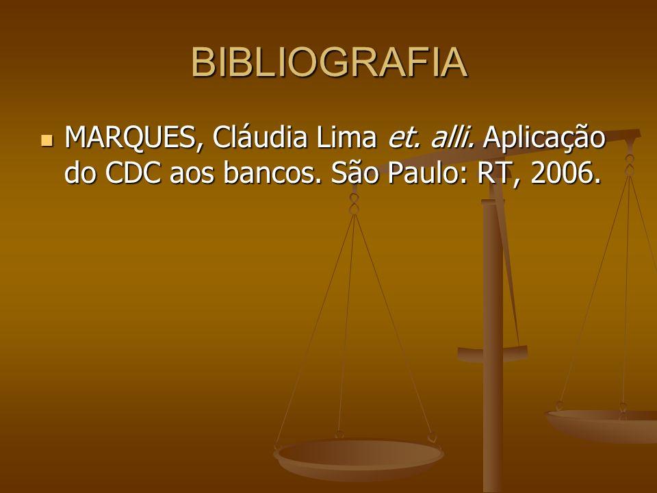 BIBLIOGRAFIA MARQUES, Cláudia Lima et. alli. Aplicação do CDC aos bancos. São Paulo: RT, 2006. MARQUES, Cláudia Lima et. alli. Aplicação do CDC aos ba
