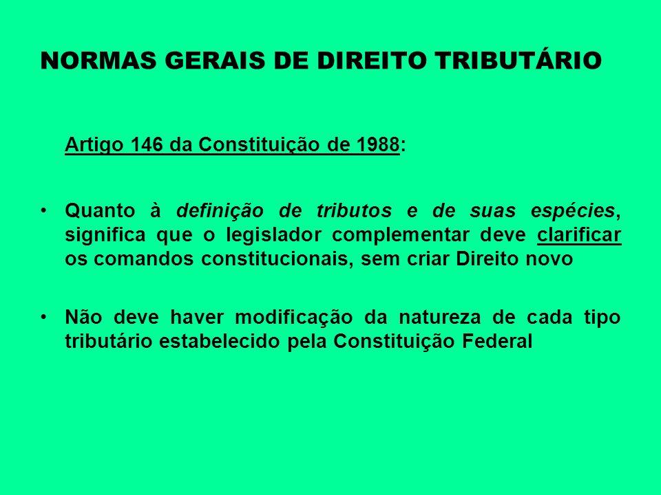 NORMAS GERAIS DE DIREITO TRIBUTÁRIO Artigo 146 da Constituição de 1988: Quanto à definição de tributos e de suas espécies, significa que o legislador