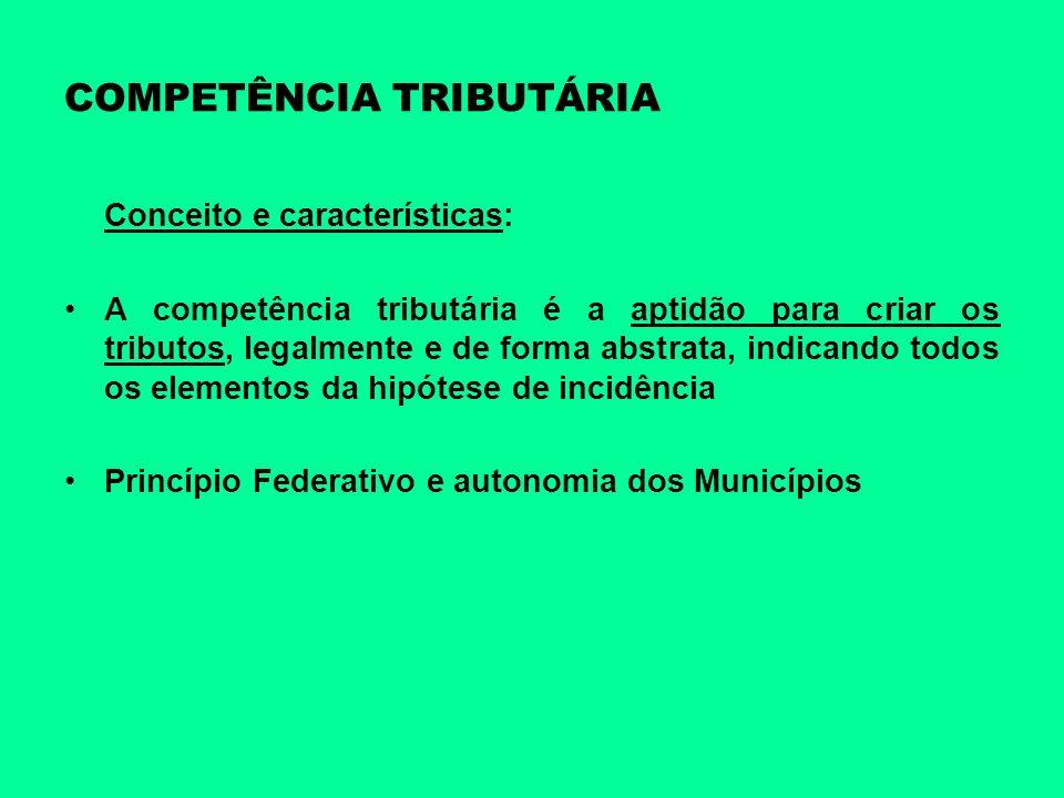 COMPETÊNCIA TRIBUTÁRIA Conceito e características: A competência tributária é a aptidão para criar os tributos, legalmente e de forma abstrata, indica