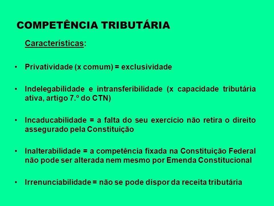 COMPETÊNCIA TRIBUTÁRIA Características: Privatividade (x comum) = exclusividade Indelegabilidade e intransferibilidade (x capacidade tributária ativa,