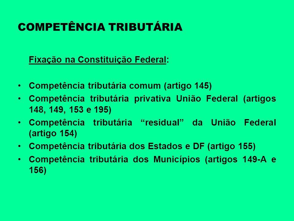 COMPETÊNCIA TRIBUTÁRIA Fixação na Constituição Federal: Competência tributária comum (artigo 145) Competência tributária privativa União Federal (arti