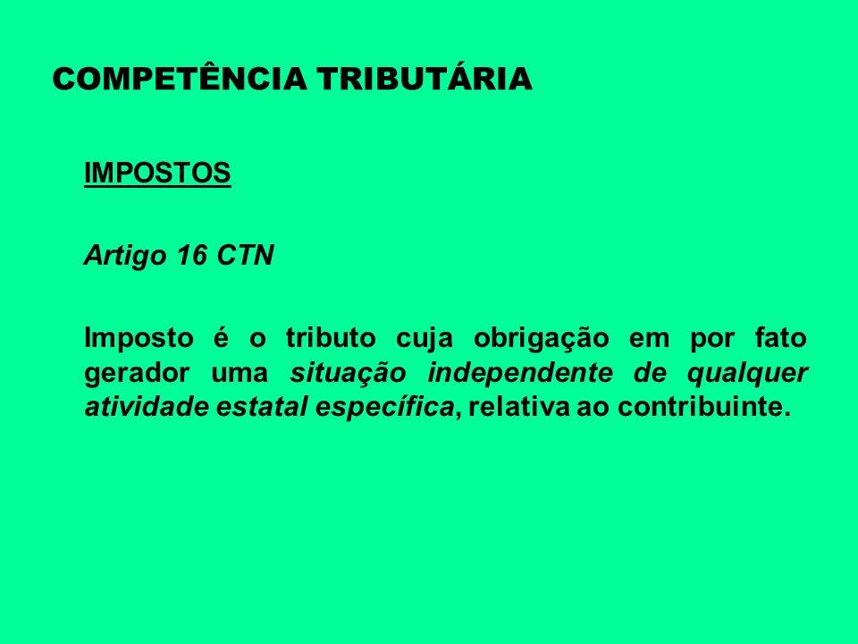 COMPETÊNCIA TRIBUTÁRIA IMPOSTOS Artigo 16 CTN Imposto é o tributo cuja obrigação em por fato gerador uma situação independente de qualquer atividade e