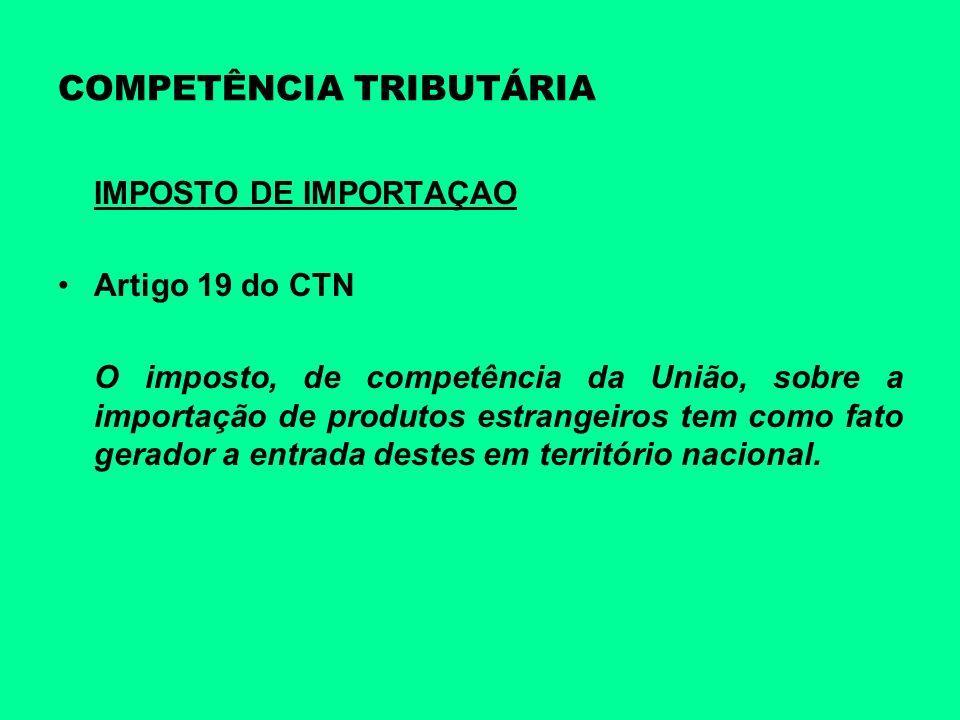 COMPETÊNCIA TRIBUTÁRIA IMPOSTO DE IMPORTAÇAO Artigo 19 do CTN O imposto, de competência da União, sobre a importação de produtos estrangeiros tem como