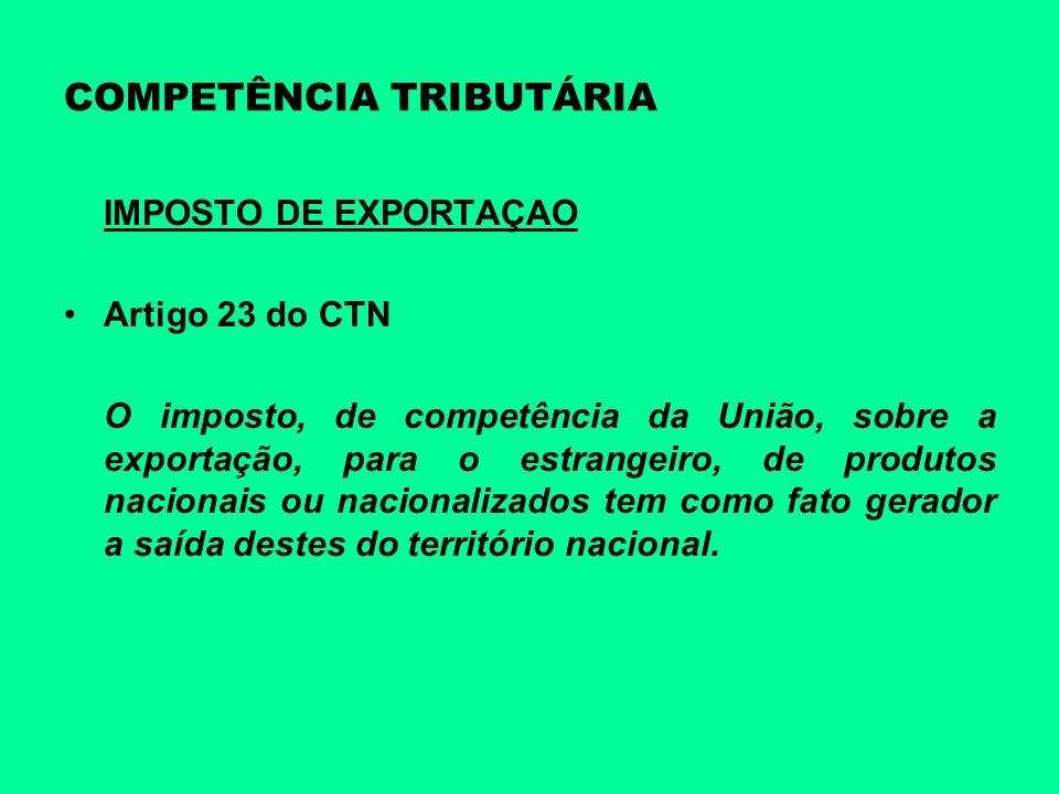 COMPETÊNCIA TRIBUTÁRIA IMPOSTO DE EXPORTAÇAO Artigo 23 do CTN O imposto, de competência da União, sobre a exportação, para o estrangeiro, de produtos